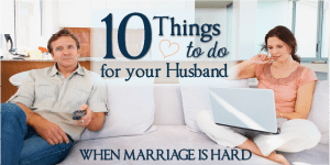 Ten Things to Do for your Husband When Marriage is Hard