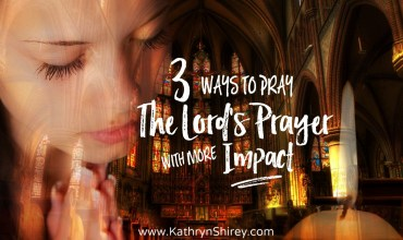 3 Ways To Pray the Lord's Prayer With More Impact