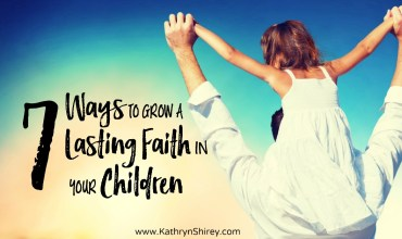 7 Ways to Grow Lasting Faith In Your Children