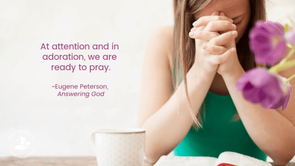 "At attention and in adoration, we are ready to pray."" ~Eugene Peterson, in Answering God: The Psalms As Tools For Prayer"