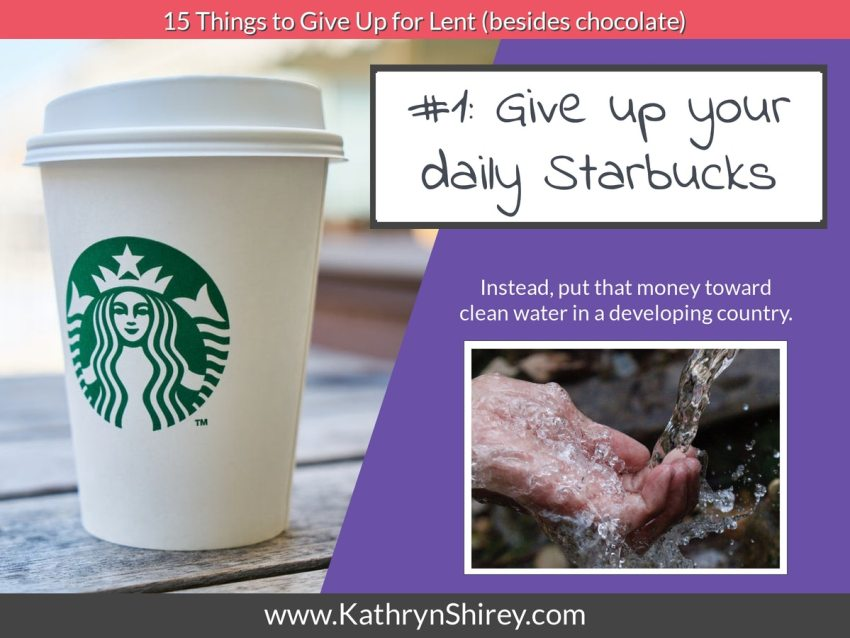 Lent idea #1: Give up your daily Starbucks and instead put that money toward a good cause.