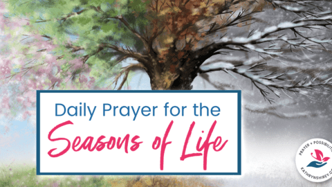 A daily prayer for your seasons of life, to acknowledge the purpose of this season and to hold onto hope that this is only a season.