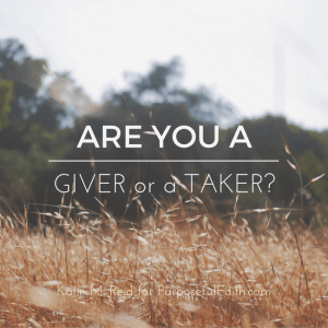 Are you a giver or a taker question by Katie M. Reid for Kelly Balarie's Purposeful Faith blog