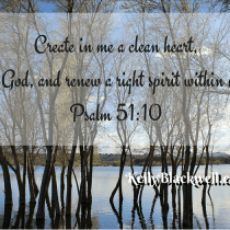 Create in me a clean heart, O God, and renew a right spirit within me. Psalm 51-10