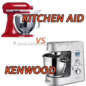 Meglio KitchenAid o Kenwood Cooking Chef differenze, quale scegliere ?