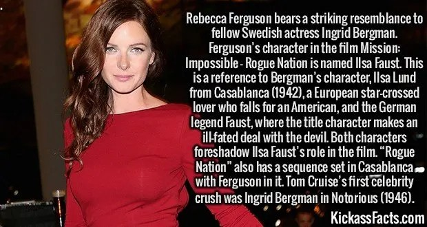 "2991 Rebecca Ferguson-Rebecca Ferguson bears a striking resemblance to fellow Swedish actress Ingrid Bergman. Ferguson's character in the film Mission: Impossible - Rogue Nation is named Ilsa Faust. This is a reference to Bergman's character, Ilsa Lund from Casablanca (1942), a European star-crossed lover who falls for an American, and the German legend Faust, where the title character makes an ill-fated deal with the devil. Both characters foreshadow Ilsa Faust's role in the film. ""Rogue Nation"" also has a sequence set in Casablanca with Ferguson in it. Tom Cruise's first celebrity crush was Ingrid Bergman in Notorious (1946)."