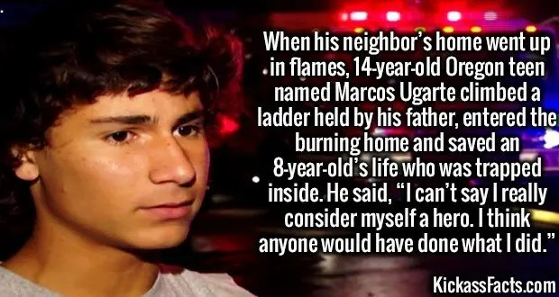 "3602 Marcos Ugarte-When his neighbor's home went up in flames, 14-year-old Oregon teen named Marcos Ugarte climbed a ladder held by his father, entered the burning home and saved an 8-year-old's life who was trapped inside. He said, ""I can't say I really consider myself a hero. I think anyone would have done what I did."""