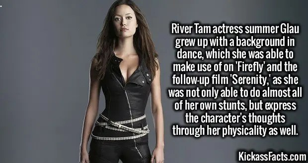 3731 Summer Glau-River Tam actress summer Glau grew up with a background in dance, which she was able to make use of on 'Firefly' and the follow-up film 'Serenity,' as she was not only able to do almost all of her own stunts, but express the character's thoughts through her physicality as well.