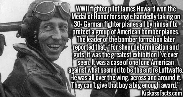 """3732 James Howard-WWII fighter pilot James Howard won the Medal of Honor for single handedly taking on 30+ German fighter planes all by himself to protect a group of American bomber planes. The leader of the bomber formation later reported that, """"For sheer determination and guts, it was the greatest exhibition I've ever seen. It was a case of one lone American against what seemed to be the entire Luftwaffe. He was all over the wing, across and around it. They can't give that boy a big enough award."""""""