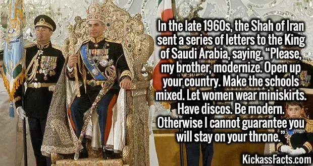 """4117 Shah of Iran-In the late 1960s, the Shah of Iran sent a series of letters to the King of Saudi Arabia, saying, """"Please, my brother, modernize. Open up your country. Make the schools mixed. Let women wear miniskirts. Have discos. Be modern. Otherwise I cannot guarantee you will stay on your throne."""""""