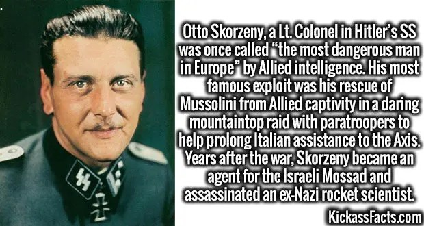 """4212-otto-skorzeny-Otto Skorzeny, a Lt. Colonel in Hitler's SS was once called """"the most dangerous man in Europe"""" by Allied intelligence. His most famous exploit was his rescue of Mussolini from Allied captivity in a daring mountaintop raid with paratroopers to help prolong Italian assistance to the Axis. Years after the war, Skorzeny became an agent for the Israeli Mossad and assassinated an ex-Nazi rocket scientist."""