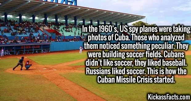 4217-cuba-baseball-In the 1960's, US spy planes were taking photos of Cuba. Those who analyzed them noticed something peculiar. They were building soccer fields. Cubans didn't like soccer, they liked baseball. Russians liked soccer. This is how the Cuban Missile Crisis started.