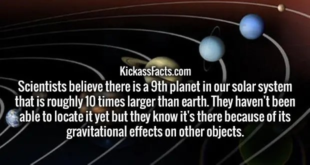 Scientists believe there is a 9th planet in our solar system that is roughly 10 times larger than earth. They haven't been able to locate it yet but they know it's there because of its gravitational effects on other objects.