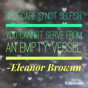 Self care is not selfish. You cannot serve from an empty vessel. -Eleanor Brownn