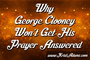 Why George Clooney Won't Get His Prayer Answered