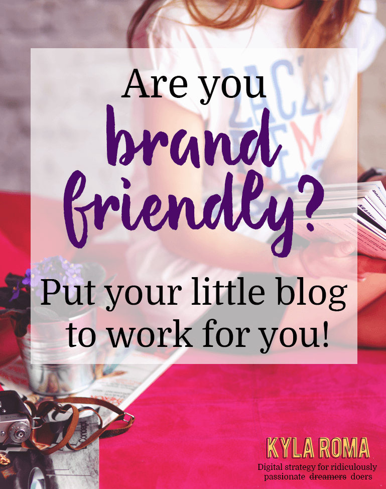 Are you brand friendly? Put your little blog to work for you! - Kyla Roma