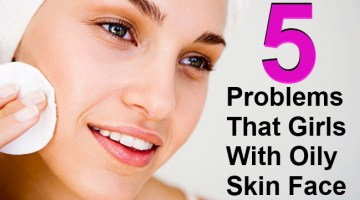 5 Problems That Girls With Oily Skin Face