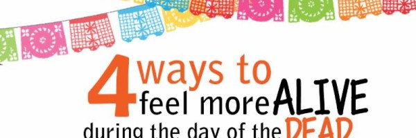 4 ways be more ALIVE during the Day of the DEAD - 2