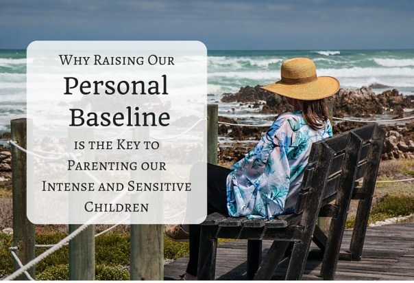 Why Raising Our Personal Baseline is the Key to Parenting Our Intense and Sensitive Children