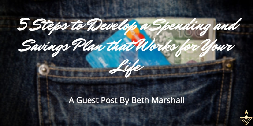 5 Steps to Develop a Spending and Savings Plan that Works for Your Life