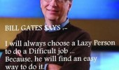 Bill Gates says: I will always choose a lazy person to do a difficult job because he will find an easy way to do it. Be lazy! Think crazy!