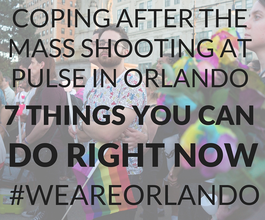 Copy of Coping after the mass shooting in Orlando – 7 things you can do right now (1)