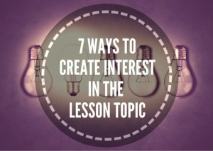 7-WAYS-TO-CREATE-INTEREST-IN-THE-TOPIC-OF-YOUR-CLASS