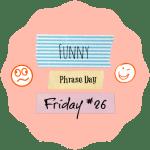 {Funny Phrase Day Friday} #26