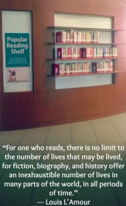 "Image of popular reading shelf with text: ""For one who reads, there is no limit to the number of lives that may be lived, for fiction, biography, and history offer an inexhaustible number of lives in many parts of the world, in all periods of time."" ― Louis L'Amour"