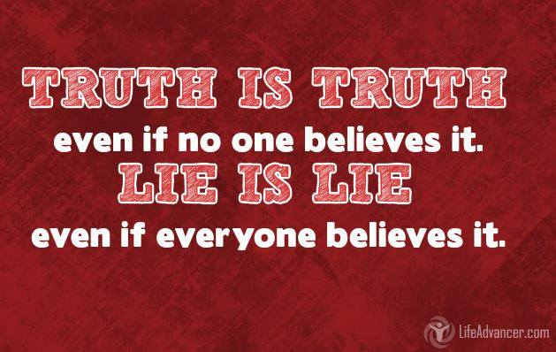 The truth is the truth, even if no one believes it. A lie is a lie, even if everyone believes it