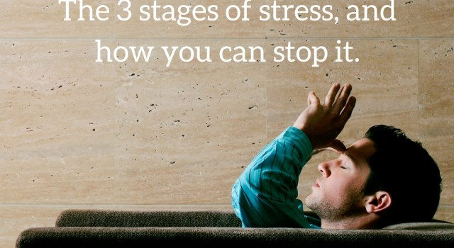 The 3 stages of stress, and how you can stop it.