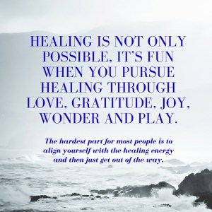 Healing is not only possible, it's fun when you pursue healing through love, gratitude, joy, wonder and play.