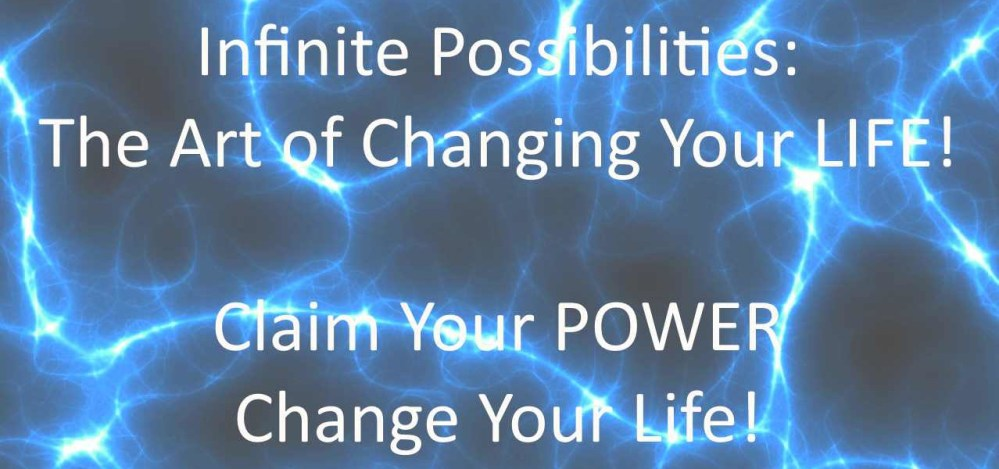 Infinite Possibilities: The Art of Changing Your Life!