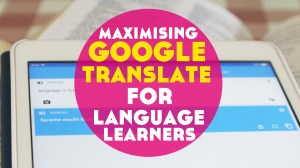 10 Very Cool Ways to Maximise Google Translate for Language Learning