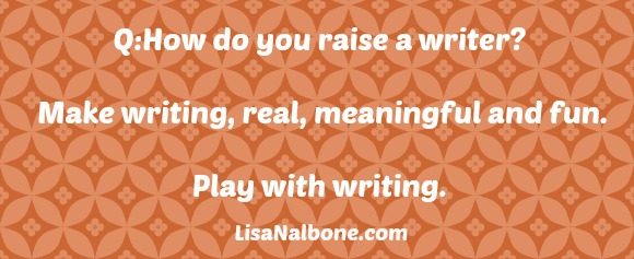 How do you raise a writer? Make writing meaningful and fun.