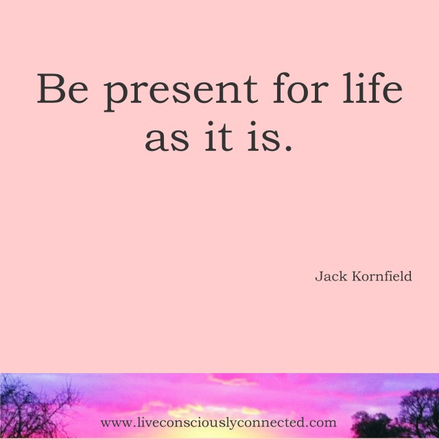 Be present for life as it is