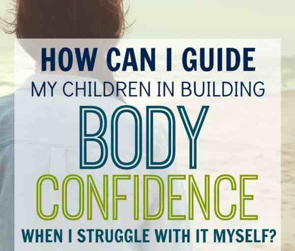 How Do I Help My Children Build Body Confidence When I Struggle With it Myself?