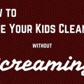 How to have your kids clean up without screaming