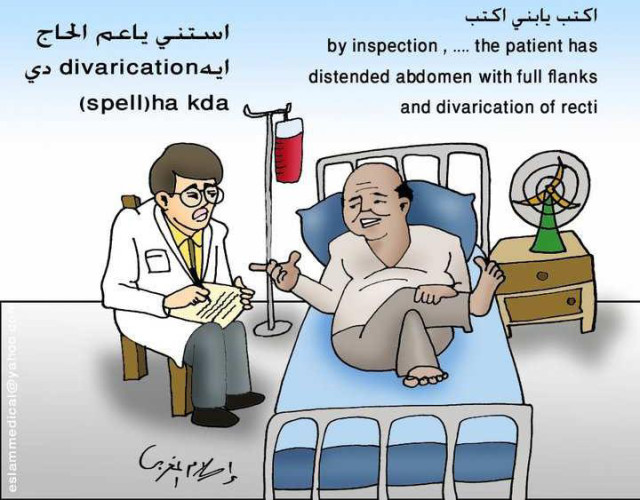 "A cartoon, distributed among medical students over social media, which highlights the interactions between them and professional patients. The cartoon was posted with the following comment: ""Everyone who was in internal medicine must have experienced this situation."" Translation from left to right: The patient (in Arabic): ""Write son, write: 'By inspection, …. The patient has distended abdomen with full flanks and divarication of recti.'"" The Student next to the bedside: ""Uncle, wait please: what is this divarication? Could you please spell it?"" Courtesy: Eslam El-Maghraby. Source: Facebook, accessed on 25/06/2015."