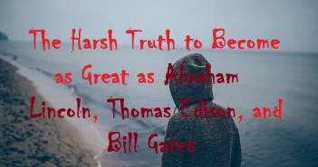 The Harsh Truth to Become as Great as Abraham Lincoln, Thomas Edison, and Bill Gates
