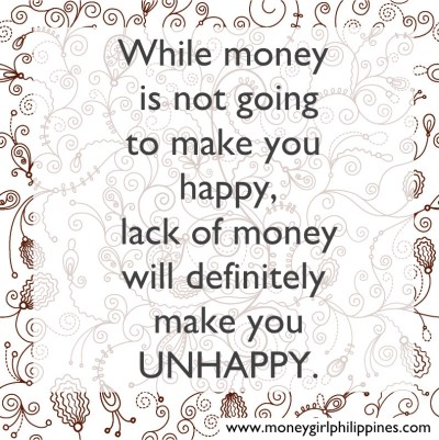Money Girl Philippines - While money is not going to make you happy, lack of money will definitely make you unhappy.