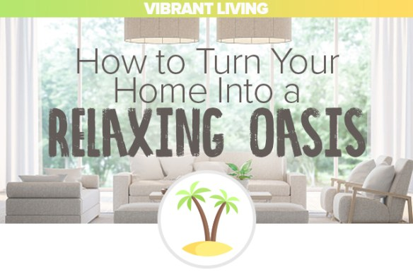 Vibrant Living: How to Turn Your Home Into a Relaxing Oasis