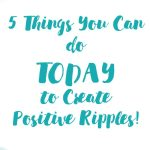 5 Things You Can Do Today to Create Positive Ripples