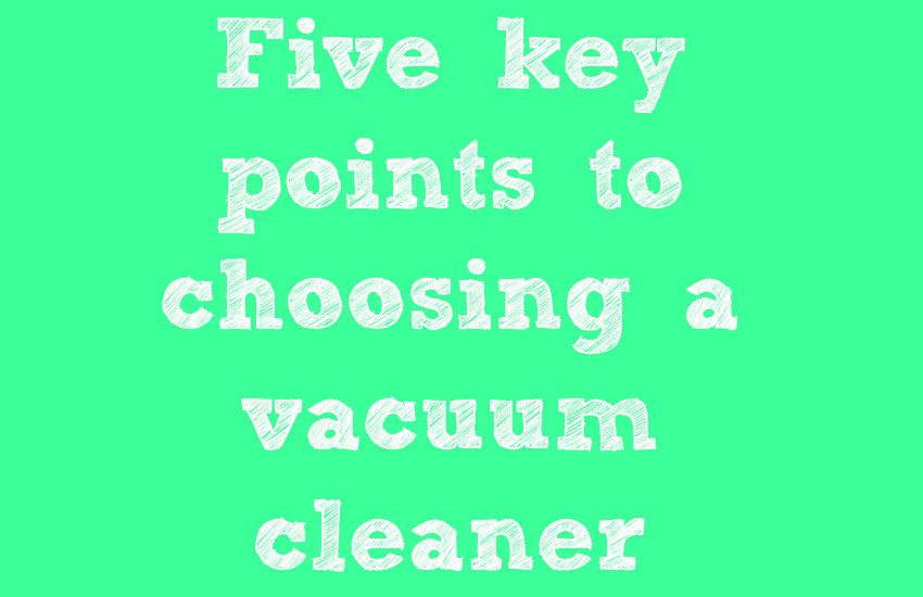 Five key points to choosing a vacuum cleaner