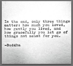 Buddha ~ Only Three Things Matter: love, gentleness and grace.