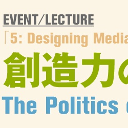 『5: Designing Media Ecology』3回連続イベント「創造力の政治」The Politics of Creativity