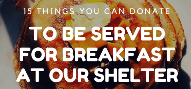 15 Things You Can Donate to be served for breakfast at our shelter Fruit-Fresh, Canned or Single Serving Cups Cereal-Single Serving or Family Size Oatmeal/Malt-O-Meal/Cream of Wheat Frozen waffles and pancakes (and syrup) Muffins Bagels Breakfast bars and Pop Tarts […]