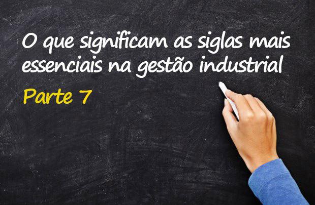 O que significam as siglas mais essenciais na gestão industrial - Parte 7