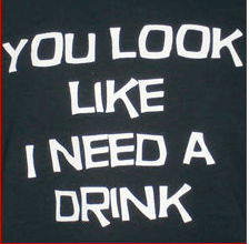 You Look Like I Need A Drink