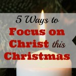 5 Ways to Focus on Christ this Christmas